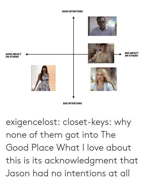 Bad, Love, and Target: GOOD INTENTIONS  GOOD IMPACT <  ON OTHERS  BAD IMPACT  ON OTHERS  BAD INTENTIONS exigencelost: closet-keys: why none of them got into The Good Place  What I love about this is its acknowledgment that Jason had no intentions at all