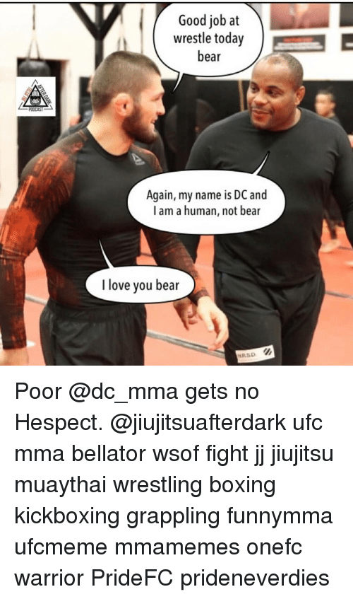 Boxing, Love, and Memes: Good job at  wrestle today  bear  Again, my name is DC and  l am a human, not bear  I love you bear  RSD Poor @dc_mma gets no Hespect. @jiujitsuafterdark ufc mma bellator wsof fight jj jiujitsu muaythai wrestling boxing kickboxing grappling funnymma ufcmeme mmamemes onefc warrior PrideFC prideneverdies