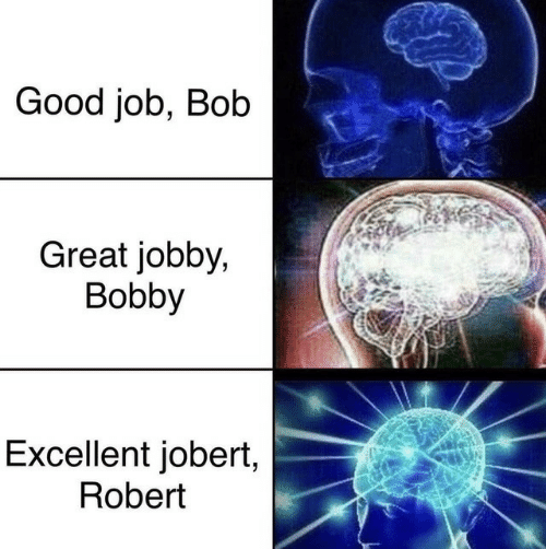 bobby: Good job, Bob  Great jobby,  Bobby  Excellent jobert,  Robert