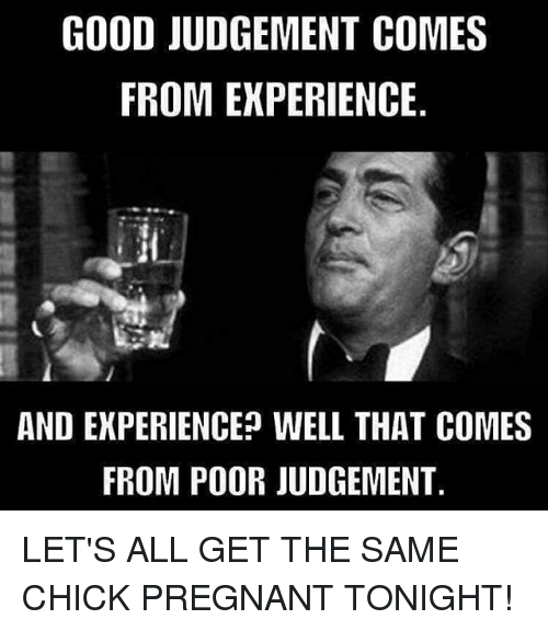 Judgementality: GOOD JUDGEMENT COMES  FROM EXPERIENCE.  AND EKPERIENCE? WELL THAT COMES  FROM POOR JUDGEMENT LET'S ALL GET THE SAME CHICK PREGNANT TONIGHT!