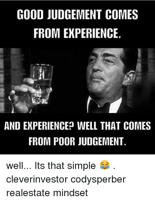 Judgementality: GOOD JUDGEMENT COMES  FROM EXPERIENCE  AND EXPERIENCE WELL THAT COMES  FROM POOR JUDGEMENT well... Its that simple 😂 . cleverinvestor codysperber realestate mindset