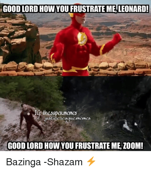 Memes, Shazam, and Zoom: GOOD LORD HOW YOU FRUSTRATE ME, LEONARD!  ICp the super memes  Justice learuememes  GOOD LORD HOW YOU FRUSTRATE ME, ZOOM! Bazinga -Shazam ⚡️