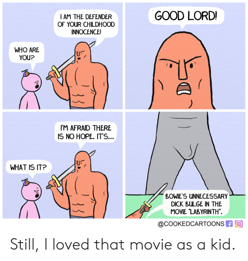 Dick, Good, and Movie: GOOD LORD!  IAM THE DEFENDER  OF YOUR CHILDHOOD  INNOCENCE!  WHO ARE  YOU?  rM AFRAID THERE  IS NO HOPE. ITS...  WHAT IS IT?  BOWIE'S UNNECESSARY  DICK BULGE IN THE  MOVIE LABYRINTH  @COOKEDCARTOONSR回 Still, I loved that movie as a kid.