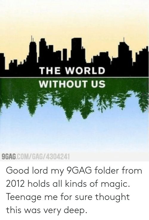 9gag: Good lord my 9GAG folder from 2012 holds all kinds of magic. Teenage me for sure thought this was very deep.