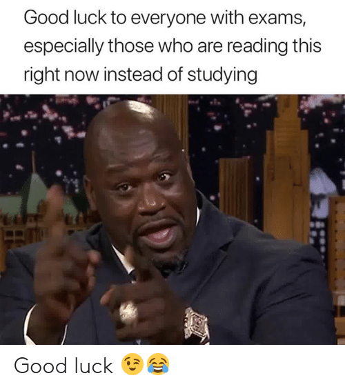 Good, Luck, and Who: Good luck to everyone with exams,  especially those who are reading this  right now instead of studying Good luck 😉😂