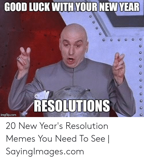 Resolution Memes: GOOD LUCK WITH YOUR NEW YEAR  0  0  RESOLUTIONS  imgflip.com 20 New Year's Resolution Memes You Need To See | SayingImages.com