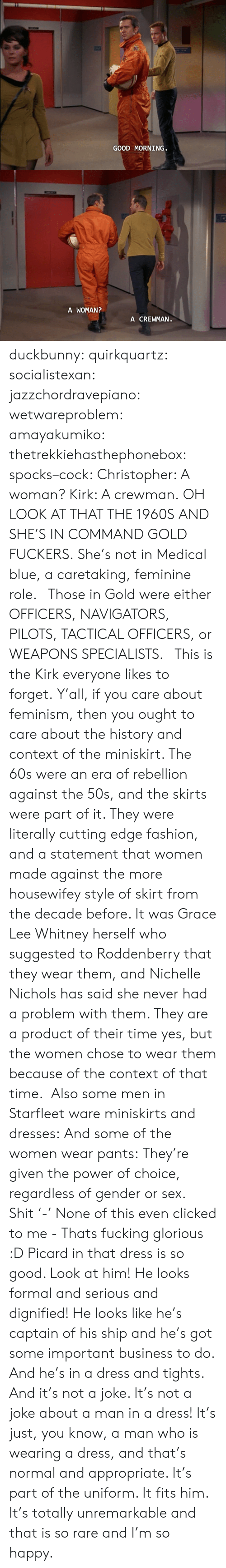 Fashion, Feminism, and Fucking: GOOD MORNING   A WOMAN  A CREWMAN duckbunny:  quirkquartz:   socialistexan:  jazzchordravepiano:  wetwareproblem:  amayakumiko:  thetrekkiehasthephonebox:  spocks–cock:  Christopher: A woman? Kirk: A crewman.  OH LOOK AT THAT THE 1960S  AND SHE'S IN COMMAND GOLD FUCKERS. She's not in Medical blue, a caretaking, feminine role.   Those in Gold were either OFFICERS, NAVIGATORS, PILOTS, TACTICAL OFFICERS, or WEAPONS SPECIALISTS.    This is the Kirk everyone likes to forget.  Y'all, if you care about feminism, then you ought to care about the history and context of the miniskirt. The 60s were an era of rebellion against the 50s, and the skirts were part of it. They were literally cutting edge fashion, and a statement that women made against the more housewifey style of skirt from the decade before. It was Grace Lee Whitney herself who suggested to Roddenberry that they wear them, and Nichelle Nichols has said she never had a problem with them. They are a product of their time yes, but the women chose to wear them because of the context of that time.   Also some men in Starfleet ware miniskirts and dresses: And some of the women wear pants: They're given the power of choice, regardless of gender or sex.   Shit '-' None of this even clicked to me - Thats fucking glorious :D   Picard in that dress is so good. Look at him! He looks formal and serious and dignified! He looks like he's captain of his ship and he's got some important business to do. And he's in a dress and tights. And it's not a joke. It's not a joke about a man in a dress! It's just, you know, a man who is wearing a dress, and that's normal and appropriate. It's part of the uniform. It fits him. It's totally unremarkable and that is so rare and I'm so happy.