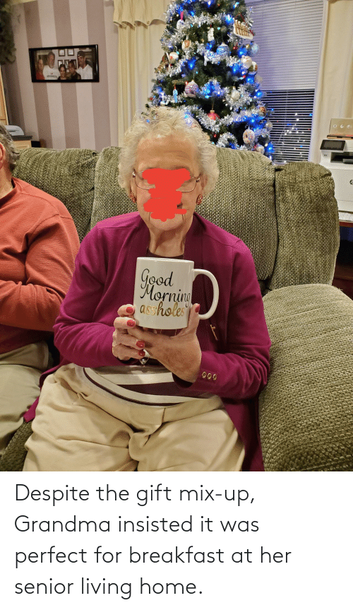Good Morning: Good  Morning  asshole Despite the gift mix-up, Grandma insisted it was perfect for breakfast at her senior living home.