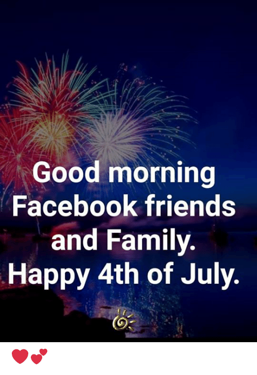 4th of July: Good morning  Facebook friends  and Family.  Happy 4th of July. ❤️💕