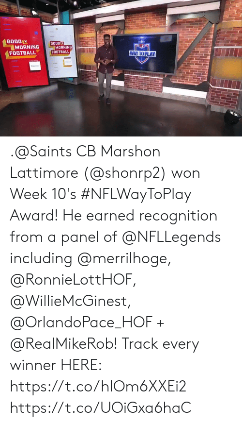 Football, Memes, and Nfl: GOOD  MORNING  FOOTBALL  GOOD  MORNING  FOOTBALL  NFL  WAY TO PLAY .@Saints CB Marshon Lattimore (@shonrp2) won Week 10's #NFLWayToPlay Award!   He earned recognition from a panel of @NFLLegends including @merrilhoge, @RonnieLottHOF, @WillieMcGinest, @OrlandoPace_HOF + @RealMikeRob!  Track every winner HERE: https://t.co/hIOm6XXEi2 https://t.co/UOiGxa6haC