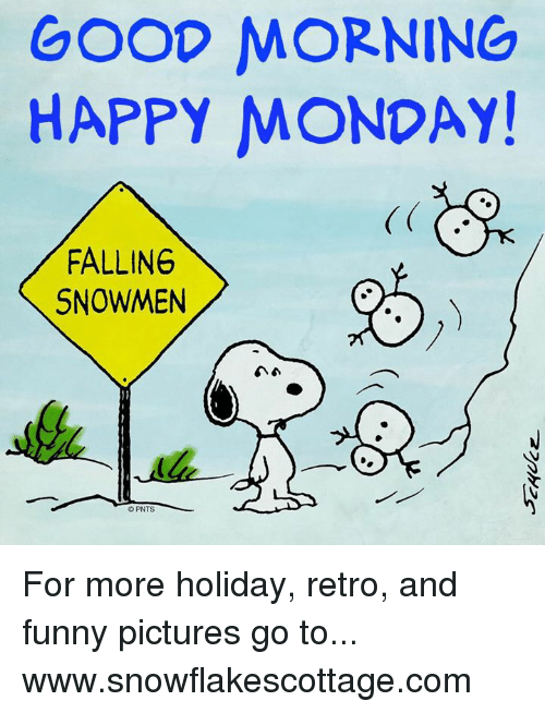 Funnies Pictures: GOOD MORNING  HAPPY MONDAY!  FALLING  SNOWMEN  OPNTS For more holiday, retro, and funny pictures go to... www.snowflakescottage.com