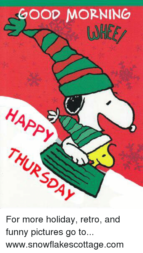 Funnies Pictures: GOOD MORNING  HAPPY  THURS For more holiday, retro, and funny pictures go to... www.snowflakescottage.com