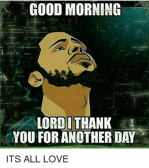 Good Morning Lordithank You For Another Day Its All Love Love Meme