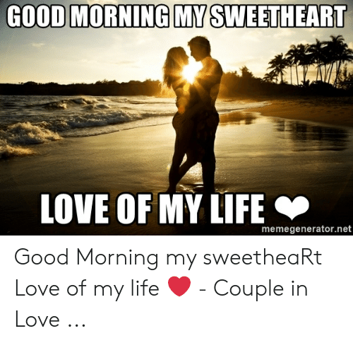 Love Of My Life Meme: GOOD MORNING MY SWEETHEART  LOVE OF MY LIFE  memegenerator.net Good Morning my sweetheaRt Love of my life ❤ - Couple in Love ...