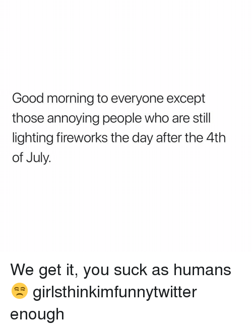 Funny, Good Morning, and 4th of July: Good morning to everyone except  those annoying people who are still  lighting fireworks the day after the 4th  of July We get it, you suck as humans😒 girlsthinkimfunnytwitter enough