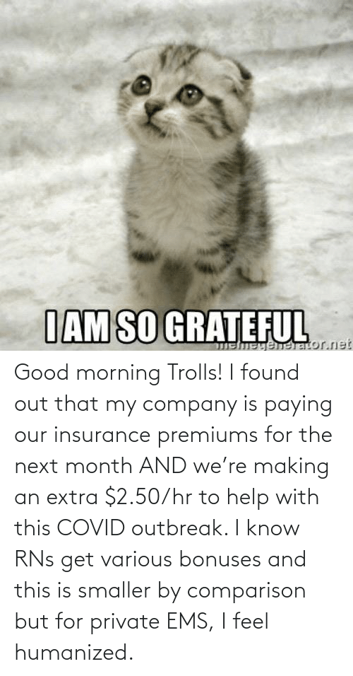 insurance: Good morning Trolls! I found out that my company is paying our insurance premiums for the next month AND we're making an extra $2.50/hr to help with this COVID outbreak. I know RNs get various bonuses and this is smaller by comparison but for private EMS, I feel humanized.
