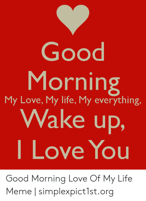 Love Of My Life Meme: Good  Morning  Wake up,  I Love You  My Love, My life, My everything. Good Morning Love Of My Life Meme | simplexpict1st.org