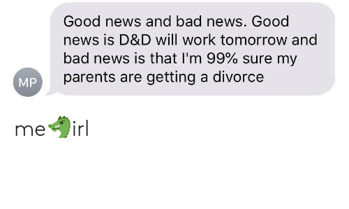 Bad, News, and Parents: Good news and bad news. Good  news is D&D will work tomorrow and  bad news is that I'm 99% sure my  parents are getting a divorce  MP me🐲irl