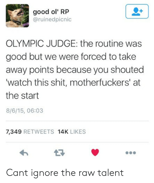 Motherfuckers: good ol' RP  @ruinedpicnic  OLYMPIC JUDGE: the routine was  good but we were forced to take  away points because you shouted  'watch this shit, motherfuckers' at  the start  8/6/15, 06:03  7,349 RETWEETS 14K LIKES Cant ignore the raw talent