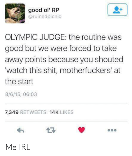 Motherfuckers: good ol' RP  @ruinedpicnic  OLYMPIC JUDGE: the routine was  good but we were forced to take  away points because you shouted  'watch this shit, motherfuckers' at  the start  8/6/15, 06:03  7,349 RETWEETS 14K LIKES Me IRL