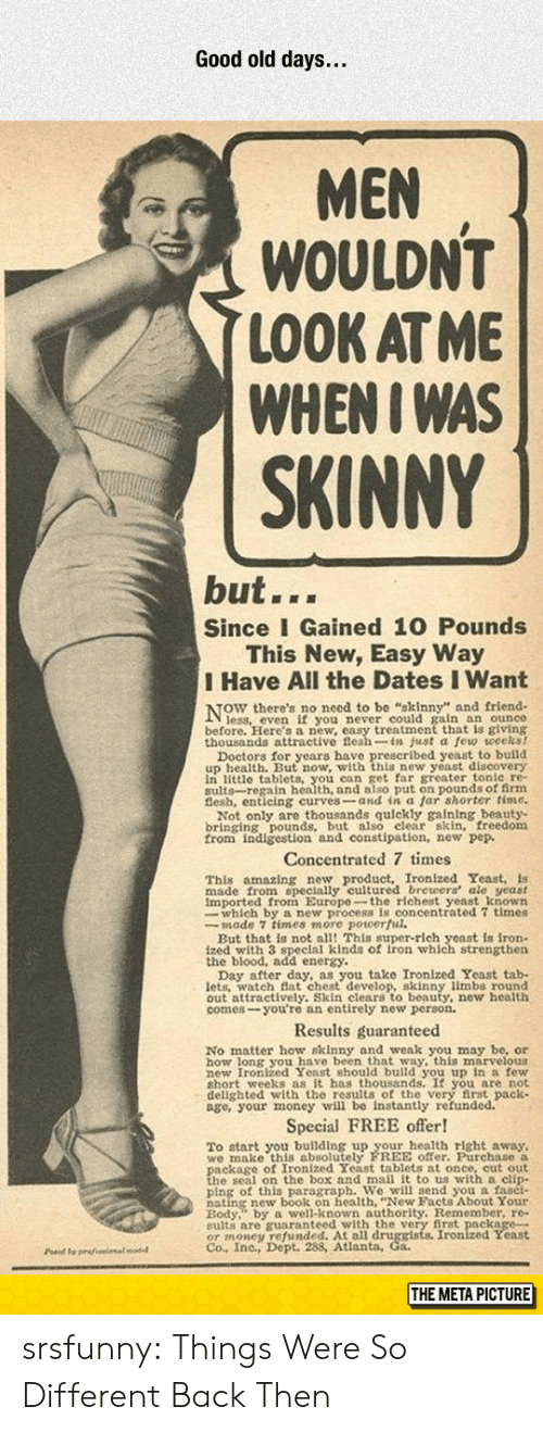 right away: Good old days...  MEN  WOULDN'T  LOOK AT ME  WHENI WAS  SKINNY  but...  Since I Gained 10 Pounds  This New, Easy Way  I Have All the Dates I Want  NOW there's no necd t  ain an ounce  before. Here's a new, easy treatment that is giving  thousands attractive flesh-in just a few weceks!  u wwith this new veast discovery  in little tablets, you can get far greater tonle re-  sults-regain health, and also put on pounds of firm  Not only are thousands quickly gaining beauty-  bringing pounds, but also elear skin, freedom  from indigestion and constipation, new pep.  Concentrated 7 times  amazing new product, Ironized Yeast, is  This  made from specially cultured brewers ale yeast  imported from Europe-the richest yeast known  whieh ro ulcentrated 7 times  But that is not all! This super-rich yeast is iron-  ized with 3 speclal kinds of iron which strengthen  the blood, add energy.  u take Ironized Yeast tab-  lets. watch Bat chest develop, skinny limbs round  out attractively. Skin clears to beauty, new health  comes-you're an entirely new person.  Results guaranteed  No matter how skinny and weak you may be, or  how long you have been that way, this marvelous  hort weeks as it has thousands. It you are not  delighted with the results of the very first pack  age, your money will be instantly refunded.  Special FREE offer!  To start you building up your health right away,  we make this absolutely FREE offer. Purchase a  h s on the hox and mail it to us with a clin  ping of this paragraph. We will send you a fasci-  Redy well-known authority. Remember, re-  sults are guaranteed with the very first package-  OT money 98Atianta, Co Ironized Yeast  Co., Inc., Dept.  Pd y prafeeimalodel  THE META PICTURE srsfunny:  Things Were So Different Back Then