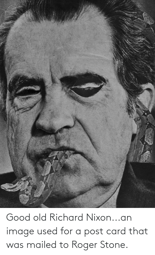 Roger: Good old Richard Nixon...an image used for a post card that was mailed to Roger Stone.