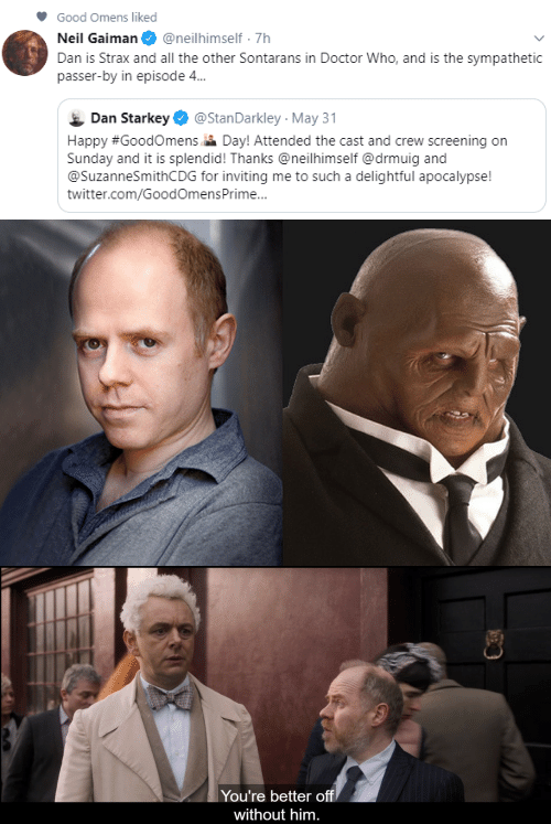 Doctor Who: Good Omens liked  Neil Gaiman  @neilhimself 7h  Dan is Strax and all the other Sontarans in Doctor Who, and is the sympathetic  passer-by in episode 4...  Dan Starkey  @StanDarkley May 31  Happy #GoodOmens Day! Attended the cast and crew screening on  Sunday and it is splendid! Thanks @neilhimself @drmuig and  @SuzanneSmithCDG for inviting me to such a delightful apocalypse!  twitter.com/GoodOmensPrime...   You're better off  without him.