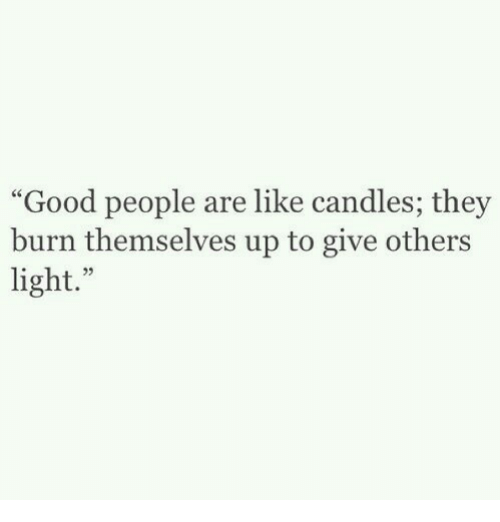 """Good, Candles, and Light: Good people are like candles; they  burn themselves up to give others  light."""""""
