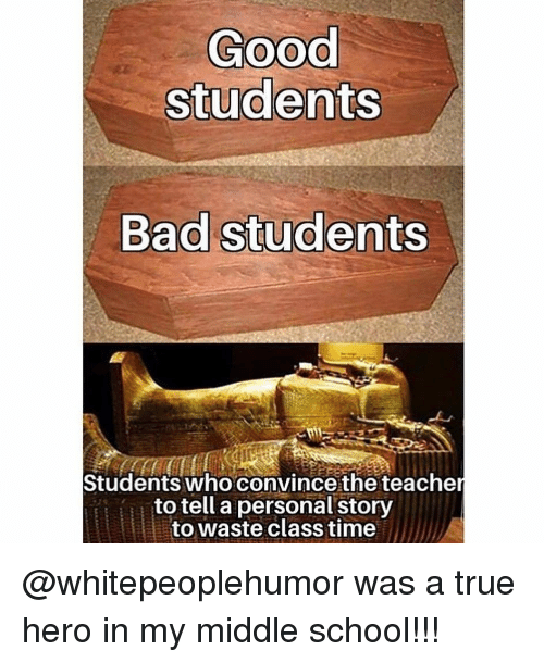 A True Hero: Good  students  Bad students  Students who convince the teache  to tell a personal story  to waste class time @whitepeoplehumor was a true hero in my middle school!!!