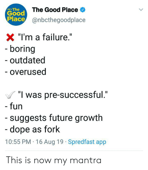 "Dope, Future, and Good: Good The Good Place  Place@nbcthegoodplace  NIC The  X ""I'm a failure.""  - boring  outdated  - overused  ""I was pre-successful.""  - fun  suggests future growth  -dope as fork  10:55 PM 16 Aug 19 Spredfast app This is now my mantra"