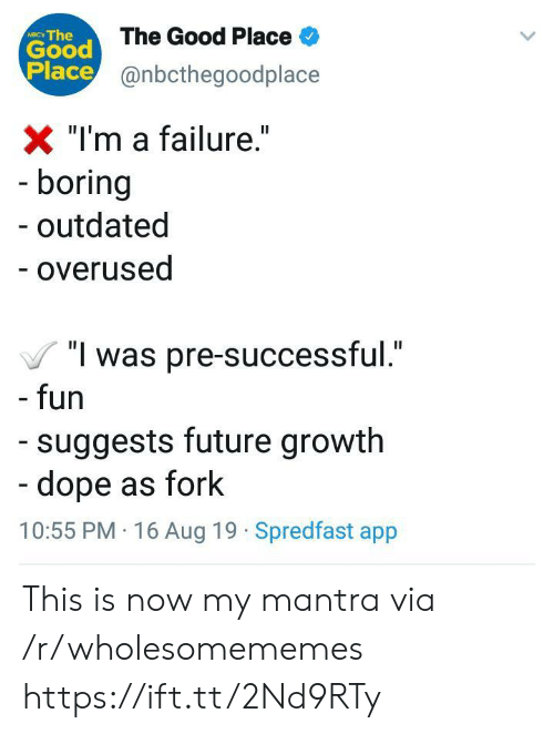 """Fork: Good The Good Place  Place@nbcthegoodplace  NIC The  X """"I'm a failure.""""  - boring  outdated  - overused  """"I was pre-successful.""""  - fun  suggests future growth  -dope as fork  10:55 PM 16 Aug 19 Spredfast app This is now my mantra via /r/wholesomememes https://ift.tt/2Nd9RTy"""