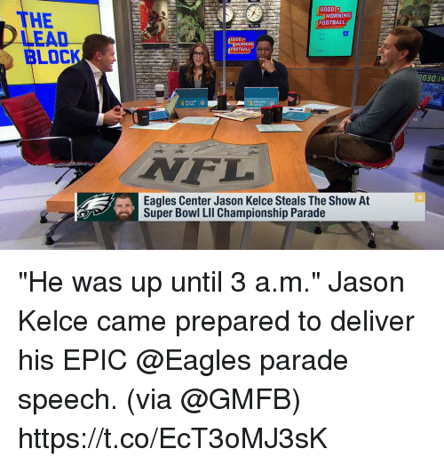 """Philadelphia Eagles, Football, and Memes: GOOD  THE  LEAD  BLOCK  MORNING  FOOTBALL  6000  MORNING  FOOTBALL  030 R  Surface  F.  Eagles Center Jason Kelce Steals The Show At  Super Bowl LIl Championship Parade """"He was up until 3 a.m.""""  Jason Kelce came prepared to deliver his EPIC @Eagles parade speech. (via @GMFB) https://t.co/EcT3oMJ3sK"""