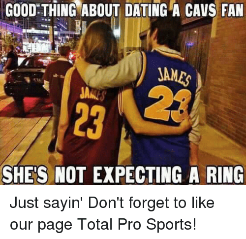 cavs fan: GOOD THING ABOUT DATING A CAVS FAN  JAMES  SHES NOT EXPECTING A RING Just sayin'  Don't forget to like our page Total Pro Sports!
