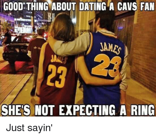 cavs fan: GOOD THING ABOUT DATING A CAVS FAN  JAMES  SHE'S NOT EXPECTING A RING Just sayin'