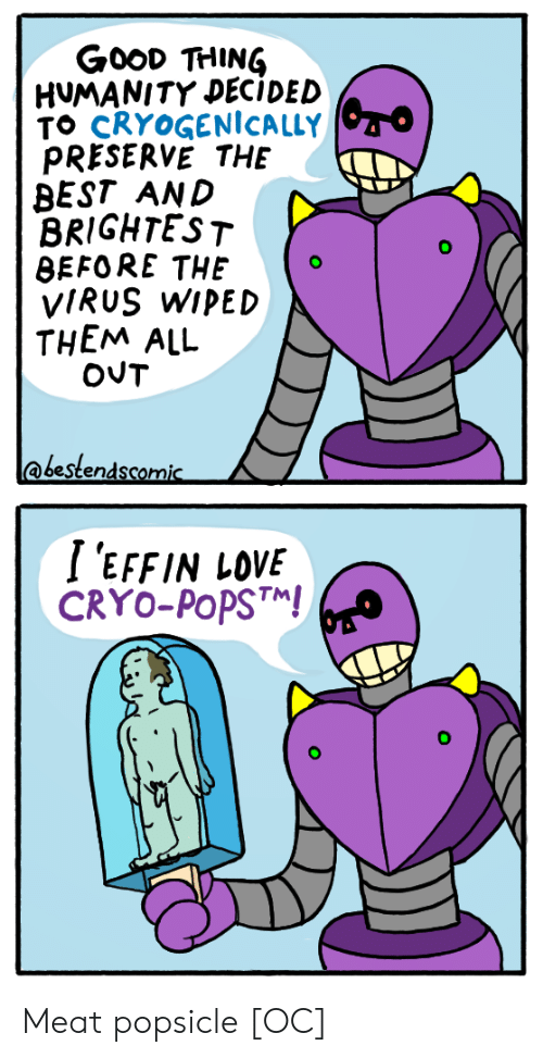 Love, Best, and Good: GooD THING  HUMANITY DECIDED  TO CRYOGENİCALLY  PRESERVE THE  BEST AND  BRIGHTEST  BEFORE THEo  VIRUS WIPED  THEM ALL  @bestendscomic  I 'EFFIN LOVE  CRYO-PoPST Meat popsicle [OC]