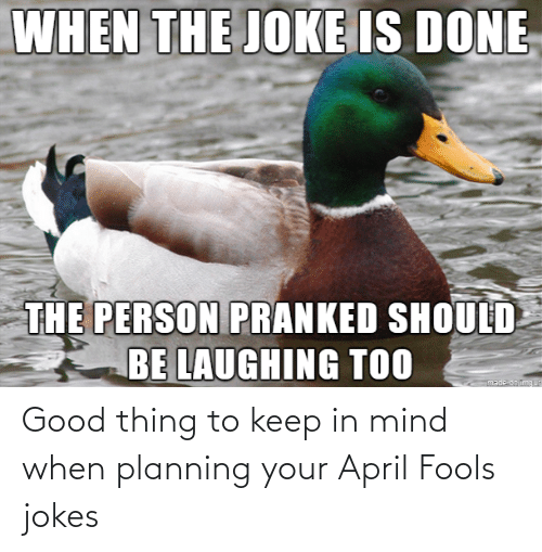 April: Good thing to keep in mind when planning your April Fools jokes