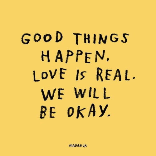 Love, Good, and Will: GooD THINGS  HAPPEN,  LoVE Is REAL  WE WILL  BE OKA)y.  @ADAMJK