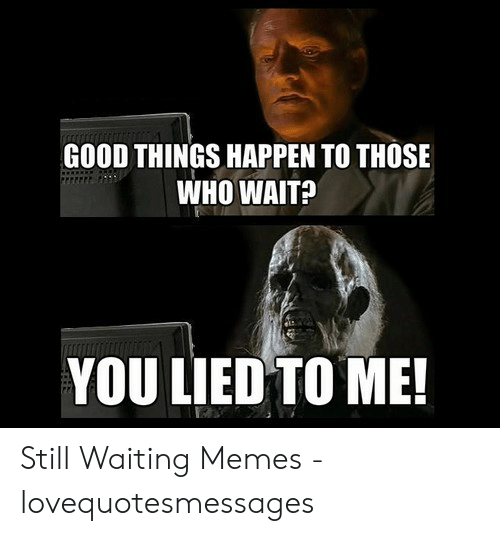 Still Waiting Meme: GOOD THINGS HAPPEN TO THOSE  WHO WAIT?  YOU LIED TO ME Still Waiting Memes - lovequotesmessages