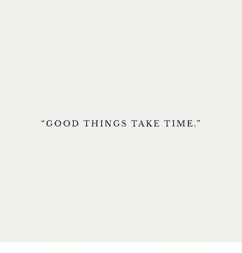 Good, Time, and  Things: GOOD THINGS TAKE TIME.