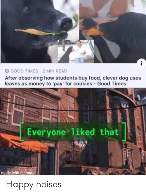 good times: GOOD TIMES 2 MIN READ  After observing how students buy food, clever dog uses  leaves as money to 'pay' for cookies-Good Times  Everyone liked that  made with mematic Happy noises
