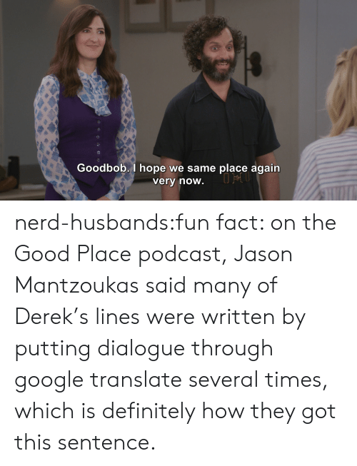 google translate: Goodbob. I hope we same place again  verv now nerd-husbands:fun fact: on the Good Place podcast, Jason Mantzoukas said many of Derek's lines were written by putting dialogue through google translate several times, which is definitely how they got this sentence.