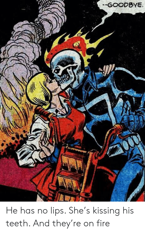 Fire, Teeth, and Kissing: -GOODBYE. He has no lips. She's kissing his teeth. And they're on fire