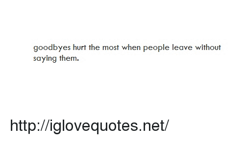 Http, Net, and Them: goodbyes hurt the most when people leave without  saying them. http://iglovequotes.net/