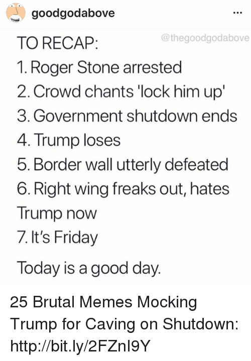 freaks: goodgodabove  TO RECAP:  1. Roger Stone arrested  2. Crowd chants 'lock him up'  3. Government shutdown ends  4. Trump loses  5. Border wall utterly defeated  6. Right wing freaks out, hates  Trump now  7. It's Friday  Today is a good day  @thegoodgodabove 25 Brutal Memes Mocking Trump for Caving on Shutdown: http://bit.ly/2FZnI9Y