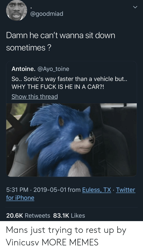 Dank, Iphone, and Memes: @goodmiad  Damn he can't wanna sit down  sometimes?  Antoine. @Ayo_toine  So.. Sonic's way faster than a vehicle but.  WHY THE FUCK IS HE IN A CAR?!  Show this thread  5:31 PM 2019-05-01 from Euless, TX Twitter  for iPhone  20.6K Retweets 83.1K Likes Mans just trying to rest up by Vinicusv MORE MEMES