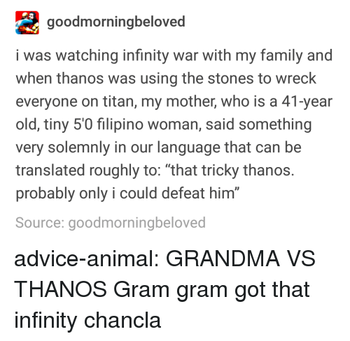 """Chancla: goodmorningbeloved  i was watching infinity war with my family and  when thanos was using the stones to wreck  everyone on titan, my mother, who is a 41-year  old, tiny 5'0 filipino woman, said something  very solemnly in our language that can be  translated roughly to: """"that tricky thanos  probably only i could defeat him  Source: goodmorningbeloved  0 advice-animal:  GRANDMA VS THANOS  Gram gram got that infinity chancla"""