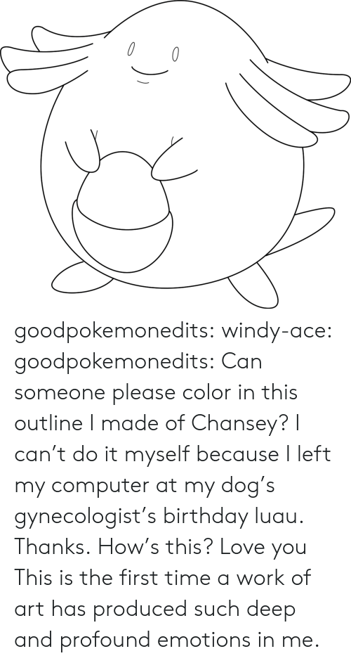 Birthday, Love, and Tumblr: goodpokemonedits: windy-ace:   goodpokemonedits: Can someone please color in this outline I made of Chansey? I can't do it myself because I left my computer at my dog's gynecologist's birthday luau. Thanks. How's this? Love you   This is the first time a work of art has produced such deep and profound emotions in me.