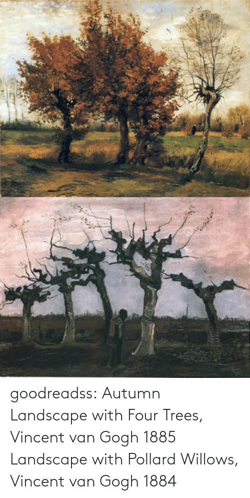 van: goodreadss: Autumn Landscape with Four Trees, Vincent van Gogh 1885 Landscape with Pollard Willows, Vincent van Gogh 1884