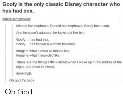 Disney, God, and Sex: Goofy is the only classic Disney character who  has had sex.  where-ismylobster:  Mickey has nephews, Donald has nephews, Gooty has a son  And he wasn't adopted, he looks just like him  Goofy... has had sex.  Goofy... has known a woman biblically.  Imagine what it mustve looked like.  Imagine what it sounded like.  These are the things I think about when I wake up in the middle of the  night, drenched in sweat  GA-HYUK  Oh god it's back Oh God