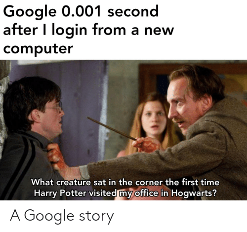 sat: Google 0.001 second  after I login from a new  computer  What creature sat in the corner the first time  Harry Potter visited my office in Hogwarts? A Google story
